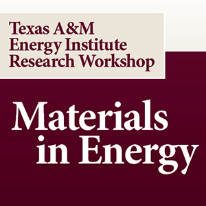 Texas A&M Energy Institute Research Workshop: Materials in Energy